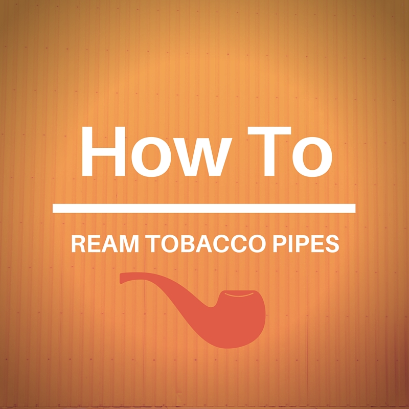 How to Ream Tobacco Pipes